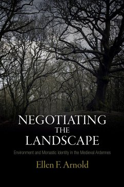 Negotiating the Landscape: Environment and Monastic Identity in the Medieval Ardennes - Arnold, Ellen F.