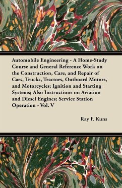 Automobile Engineering - A Home-Study Course and General Reference Work on the Construction, Care, and Repair of Cars, Trucks, Tractors, Outboard Motors, and Motorcycles; Ignition and Starting Systems; Also Instructions on Aviation and Diesel Engines; Ser - Kuns, Ray F.