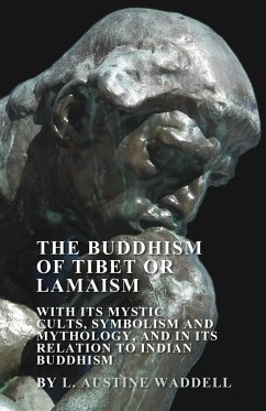The Buddhism of Tibet or Lamaism - With Its Mystic Cults, Symbolism and Mythology, and in Its Relation to Indian Buddhism - Waddell, L. Austine