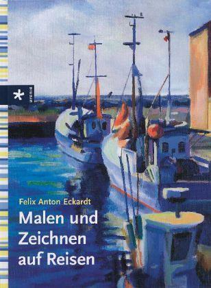 Malen und Zeichnen auf Reisen - Eckardt, Felix A.