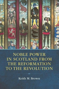 Noble Power in Scotland from the Reformation to the Revolution - M. Brown, Keith