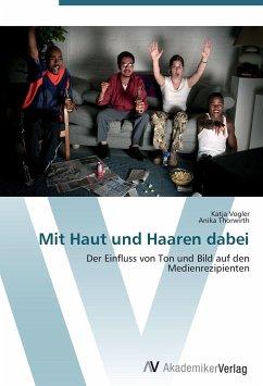 9783639407884 - Vogler, Katja; Thorwirth, Anika: Mit Haut und Haaren dabei: Der Einfluss von Ton und Bild auf den Medienrezipienten - Buku