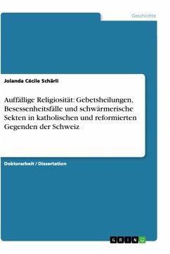 Auffällige Religiosität: Gebetsheilungen, Besessenheitsfälle und schwärmerische Sekten in katholischen und reformierten Gegenden der Schweiz