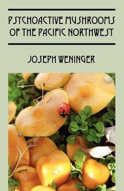 Psychoactive Mushrooms of the Pacific Northwest - Weninger, Joseph