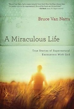 A Miraculous Life: True Stories of Supernatural Encounters with God - Van Natta, Bruce