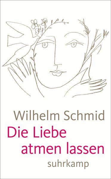 Die Liebe atmen lassen - Schmid, Wilhelm