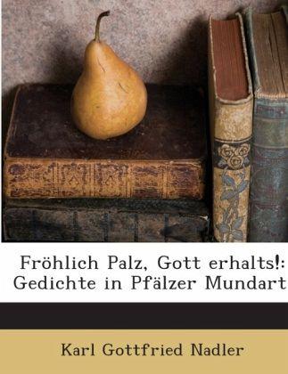 Fröhlich Palz, Gott Erhalts!: Gedichte In Pfälzer Mundart... - Nadler, Karl Gottfried
