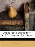 Berlin Und Breslau: 1847 - 1849. Roman Von Max Ring...
