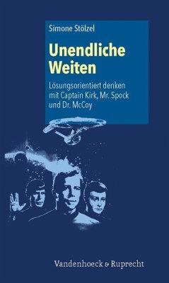 Unendliche Weiten: Lösungsorientiert denken mit Captain Kirk, Mr. Spock und Dr. McCoy - Stölzel, Simone