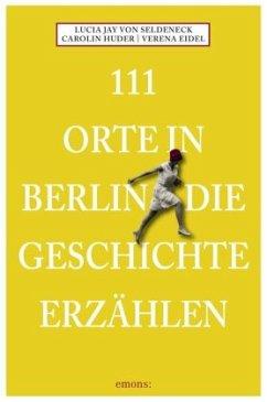 111 Orte in Berlin die Geschichte erzählen - Seldeneck, Lucia J. von; Huder, Carolin