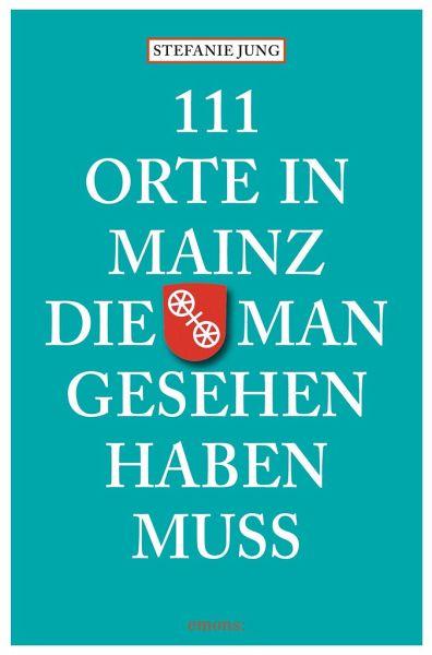 111 Orte in Mainz die man gesehen haben muss - Jung, Stefanie
