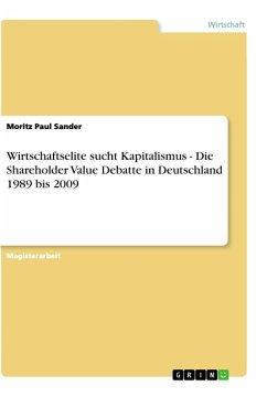 Wirtschaftselite sucht Kapitalismus - Die Shareholder Value Debatte in Deutschland 1989 bis 2009 - Sander, Moritz Paul
