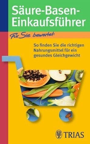 Säure-Basen-Einkaufsführer: So finden Sie die richtigen Nahrungsmittel für ein gesundes Gleichgewicht - Worlitschek, Michael und Peter Mayr