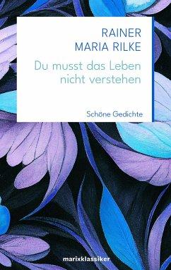 Du musst das Leben nicht verstehen - Rilke, Rainer Maria
