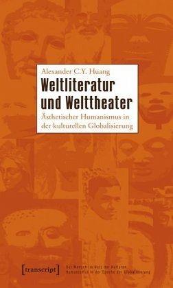 Weltliteratur und Welttheater - Huang, Alexander C. Y.