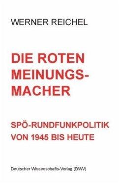 Die roten Meinungsmacher. SPÖ-Rundfunkpolitik von 1945 bis heute - Reichel, Werner