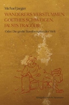 Wanderers Verstummen, Goethes Schweigen, Fausts Tragödie - Jaeger, Michael