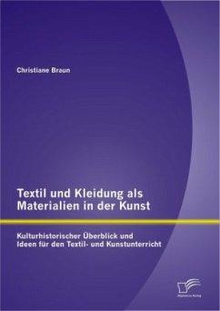 Textil und Kleidung als Materialien in der Kunst: Kulturhistorischer Überblick und Ideen für den Textil- und Kunstunterricht - Braun, Christiane