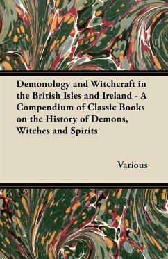 Demonology and Witchcraft in the British Isles and Ireland - A Compendium of Classic Books on the History of Demons, Witches and Spirits