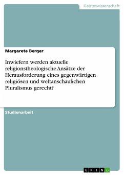 Inwiefern werden aktuelle religionstheologische Ansätze der Herausforderung eines gegenwärtigen religiösen und weltanschaulichen Pluralismus gerecht?