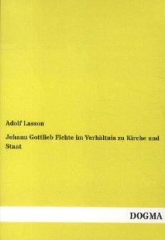 Johann Gottlieb Fichte im Verhältnis zu Kirche und Staat - Lasson, Adolf