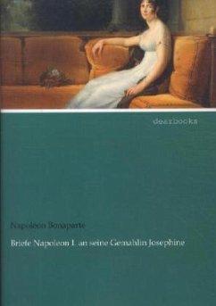 Briefe Napoleon I. an seine Gemahlin Josephine - Napoleon I. Bonaparte, Kaiser;Josephine, Kaiserin der Franzosen