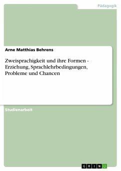 Zweisprachigkeit und ihre Formen - Erziehung, Sprachlehrbedingungen, Probleme und Chancen - Behrens, Arne Matthias