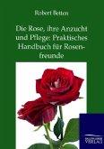 Die Rose, ihre Anzucht und Pflege: Praktisches Handbuch für Rosenfreunde