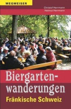 Biergartenwanderungen Fränkische Schweiz - Herrmann, Christof; Herrmann, Helmut