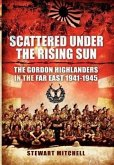 Scattered Under the Rising Sun: The Gordon Highlanders in the Far East 1941-1945
