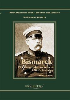 Reichskanzler Otto von Bismarck. Eine Biographie zu seinem einhundertsten Geburtstag - Geppert, Franz