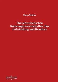 Die schweizerischen Konsumgenossenschaften, ihre Entwicklung und Resultate - Müller, Hans