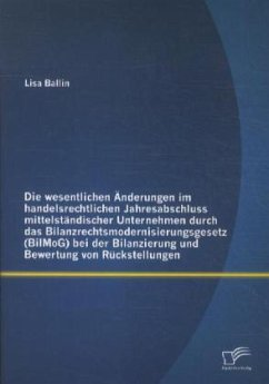 Die wesentlichen Änderungen im handelsrechtlichen Jahresabschluss mittelständischer Unternehmen durch das Bilanzrechtsmodernisierungsgesetz (BilMoG) bei der Bilanzierung und Bewertung von Rückstellungen - Ballin, Lisa