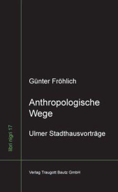 Anthropologische Wege - Fröhlich, Günter