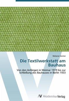 Die Textilwerkstatt am Bauhaus: Von den Anfängen in Weimar 1919 bis zur Schließung des Bauhauses in Berlin 1933