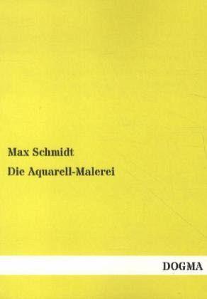 Die Aquarell-Malerei - Schmidt, Max