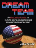 Dream Team: How Michael, Magic, Larry, Charles, and the Greatest Team of All Time Conquered the World and Changed the Game of Bask