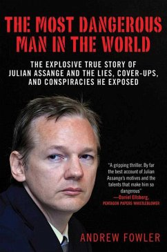 The Most Dangerous Man in the World: The Explosive True Story of the Lies, Cover-Ups, and Conspiracies He Exposed - Fowler, Andrew