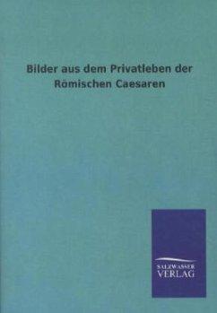 Bilder aus dem Privatleben der Römischen Caesaren - Ohne Autor