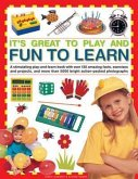 It's Great to Play and Fun to Learn: A Stimulating Play-And-Learn Book with Over 130 Amazing Facts, Exercises and Projects, and More Than 5000 Bright