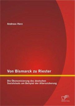 Von Bismarck zu Riester: Die Ökonomisierung des deutschen Sozialstaats am Beispiel der Alterssicherung - Herz, Andreas