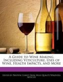 A Guide to Wine Making, Including Viticulture, Uses of Wine, Health Impacts, and More