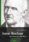 Anton Bruckner - Sein Leben und seine Werke. Eine Biographie