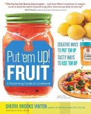 Put 'em Up! Fruit: A Preserving Guide & Cookbook: Creative Ways to Put 'em Up, Tasty Ways to Use 'em Up