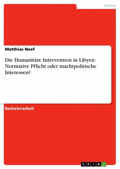 Die Humanitäre Intervention in Libyen: Normative Pflicht oder machtpolitische Interessen? - Neef, Matthias