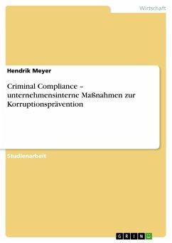 Criminal Compliance - unternehmensinterne Maßnahmen zur Korruptionsprävention - Meyer, Hendrik