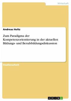 Zum Paradigma der Kompetenzorientierung in der aktuellen Bildungs- und Berufsbildungsdiskussion - Holtz, Andreas