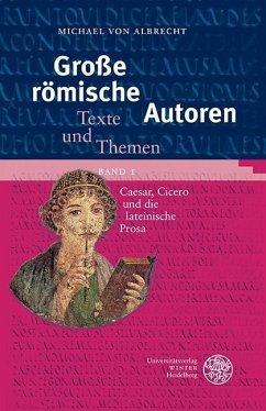 Große römische Autoren 1. Caesar, Cicero und die lateinische Prosa - Albrecht, Michael von
