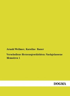 Verschollene Herzensgeschichten: Nachgelassene Memoiren 1 - Bauer, Karoline; Wellmer, Arnold