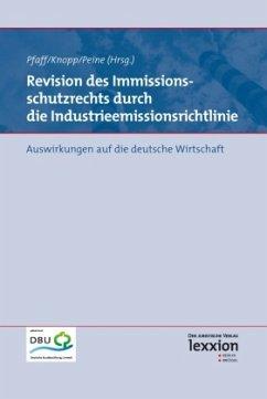 Revision des Immissionsschutzrechts durch die Industrieemissionsrichtlinie - Knopp, Lothar; Peine, Franz-Joseph; Pfaff, Thomas